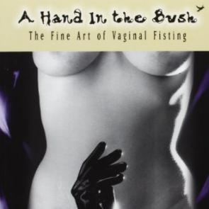 A Hand in the Bush: The Fine Art of Vaginal Fisting by Deborah Addington